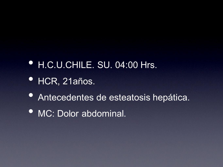 H.C.U.CHILE. SU. 04:00 Hrs. HCR, 21años. Antecedentes de esteatosis hepática. MC: Dolor abdominal.