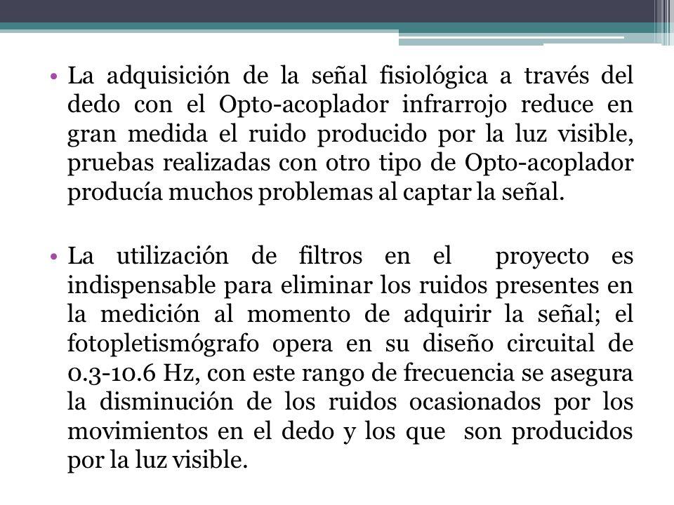 La adquisición de la señal fisiológica a través del dedo con el Opto-acoplador infrarrojo reduce en gran medida el ruido producido por la luz visible, pruebas realizadas con otro tipo de Opto-acoplador producía muchos problemas al captar la señal.