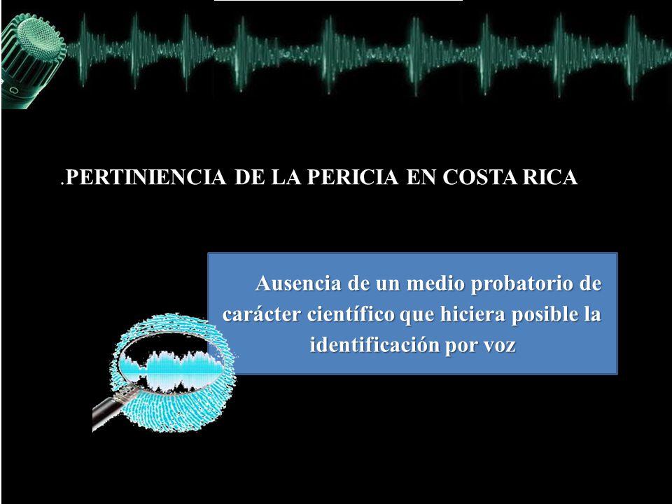 .PERTINIENCIA DE LA PERICIA EN COSTA RICA Ausencia de un medio probatorio de carácter científico que hiciera posible la identificación por voz