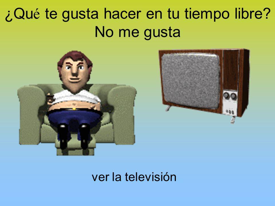 ¿Qu é te gusta hacer en tu tiempo libre No me gusta ver la televisión