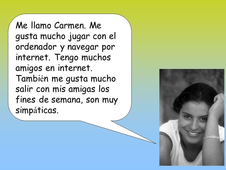 Me llamo Carmen. Me gusta mucho jugar con el ordenador y navegar por internet.