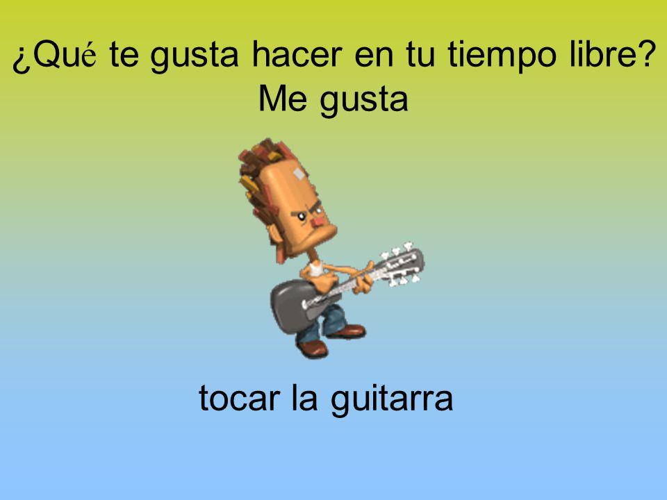 ¿Qu é te gusta hacer en tu tiempo libre Me gusta tocar la guitarra