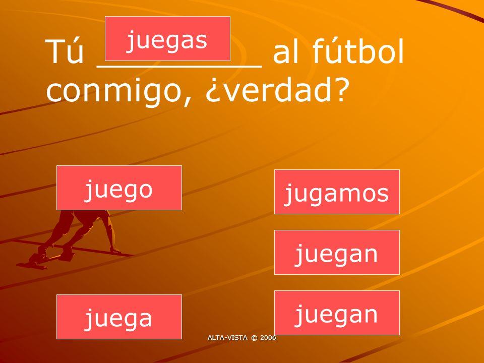juegan juegas juega jugamos juegan juego Tú ________ al fútbol conmigo, ¿verdad ALTA-VISTA © 2006