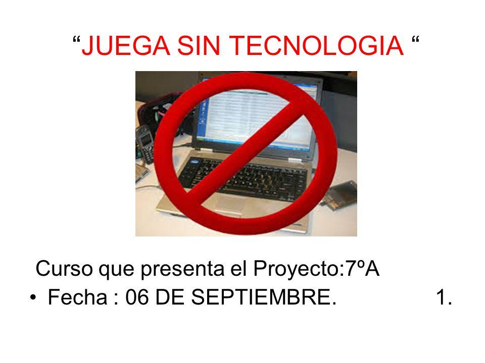JUEGA SIN TECNOLOGIA Curso que presenta el Proyecto:7ºA Fecha : 06 DE SEPTIEMBRE. 1.