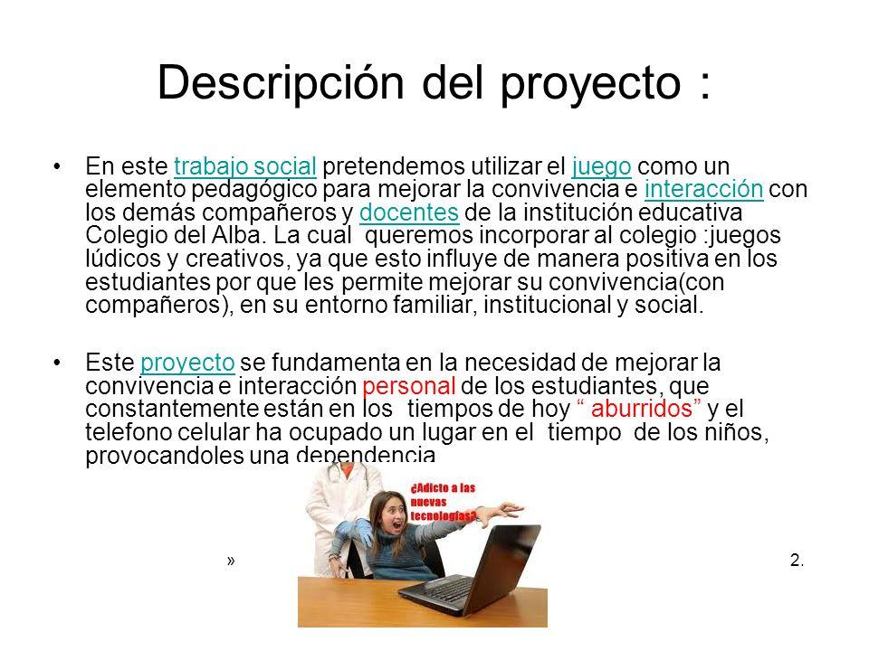 Descripción del proyecto : En este trabajo social pretendemos utilizar el juego como un elemento pedagógico para mejorar la convivencia e interacción con los demás compañeros y docentes de la institución educativa Colegio del Alba.