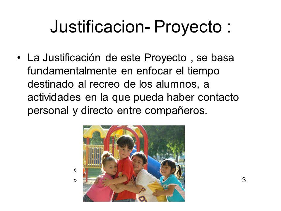 Justificacion- Proyecto : La Justificación de este Proyecto, se basa fundamentalmente en enfocar el tiempo destinado al recreo de los alumnos, a actividades en la que pueda haber contacto personal y directo entre compañeros.