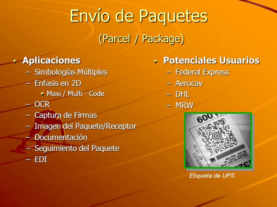 Envío de Paquetes (Parcel / Package) Aplicaciones –Simbologías Múltiples –Enfasis en 2D Maxi / Multi - Code –OCR –Captura de Firmas –Imagen del Paquete/Receptor –Documentación –Seguimiento del Paquete –EDI Potenciales Usuarios –Federal Express –Aerocav –DHL –MRW Etiqueta de UPS
