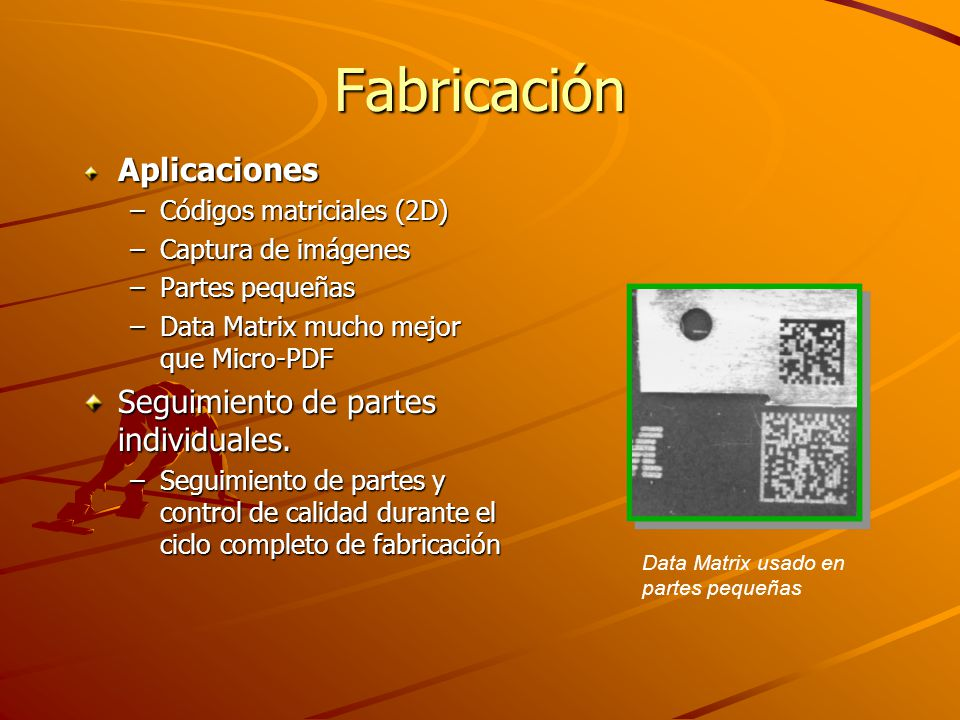 Fabricación Aplicaciones –Códigos matriciales (2D) –Captura de imágenes –Partes pequeñas –Data Matrix mucho mejor que Micro-PDF Seguimiento de partes individuales.