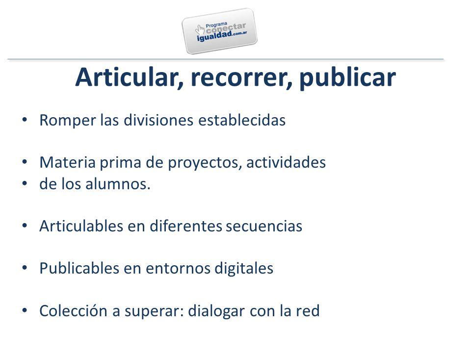 Articular, recorrer, publicar Romper las divisiones establecidas Materia prima de proyectos, actividades de los alumnos.