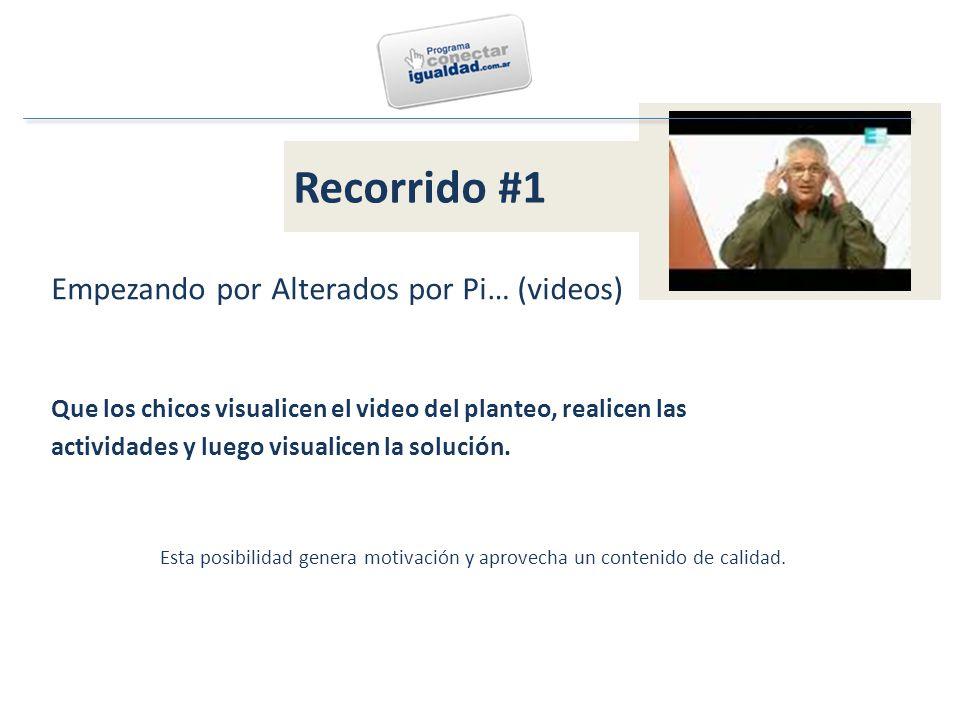 Recorrido #1 Empezando por Alterados por Pi… (videos) Que los chicos visualicen el video del planteo, realicen las actividades y luego visualicen la solución.