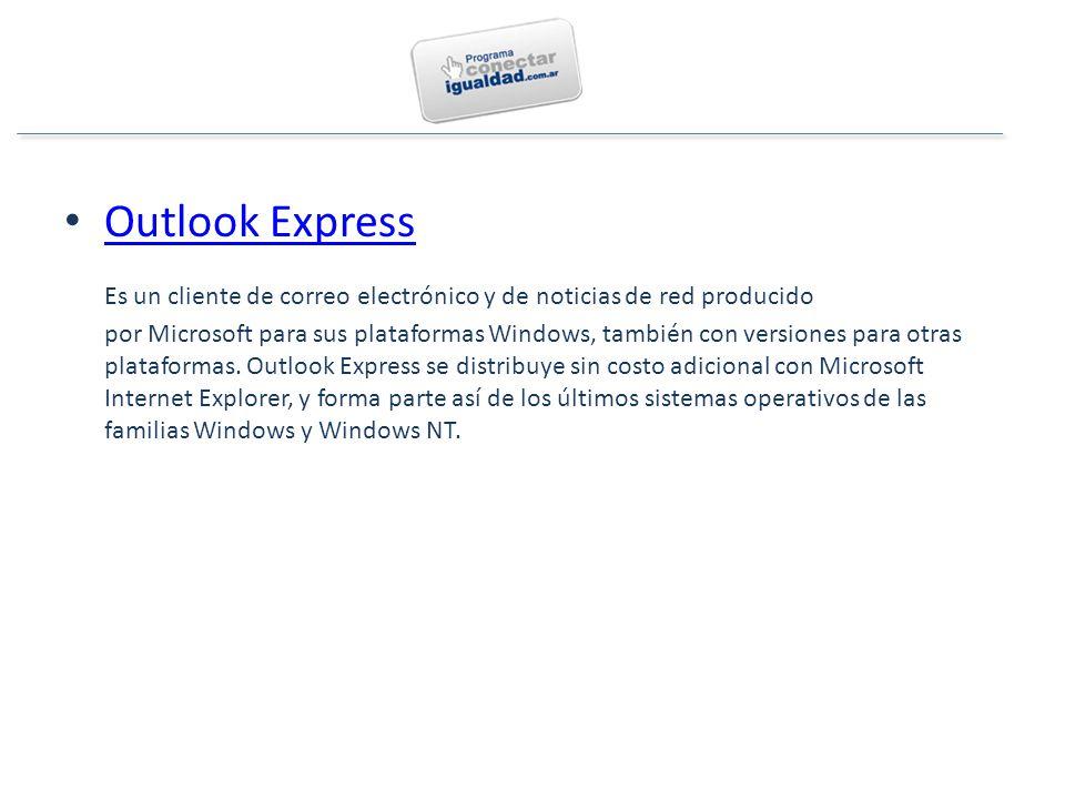 Outlook Express Es un cliente de correo electrónico y de noticias de red producido por Microsoft para sus plataformas Windows, también con versiones para otras plataformas.