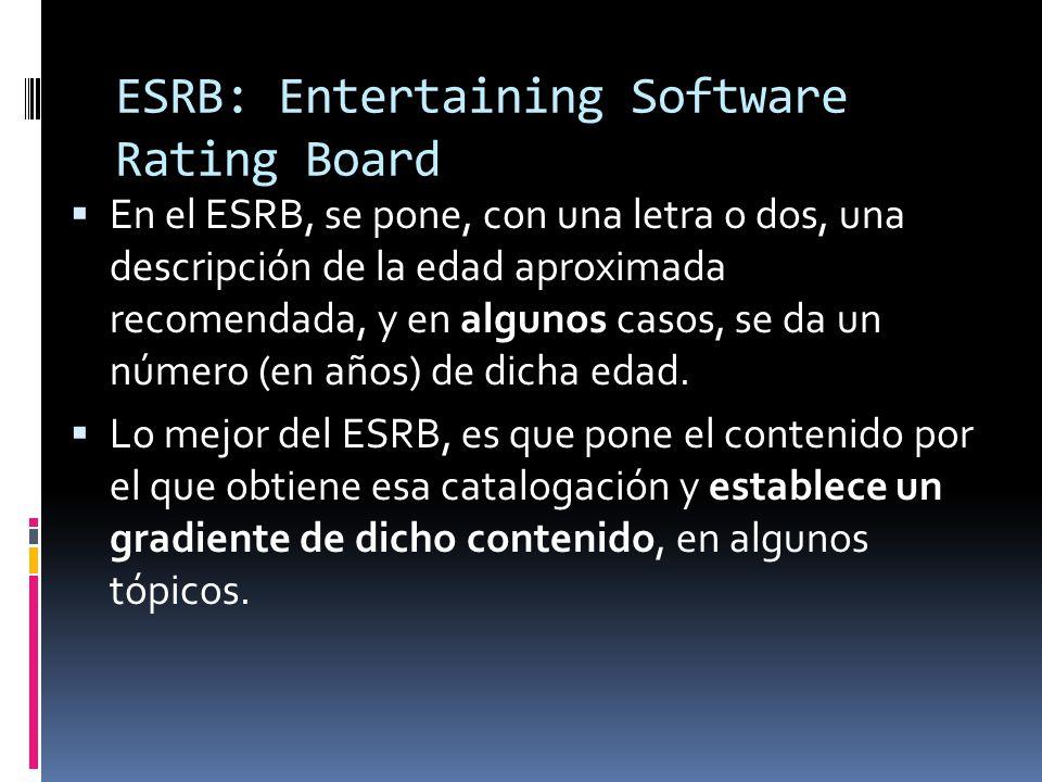 ESRB: Entertaining Software Rating Board  En el ESRB, se pone, con una letra o dos, una descripción de la edad aproximada recomendada, y en algunos casos, se da un número (en años) de dicha edad.
