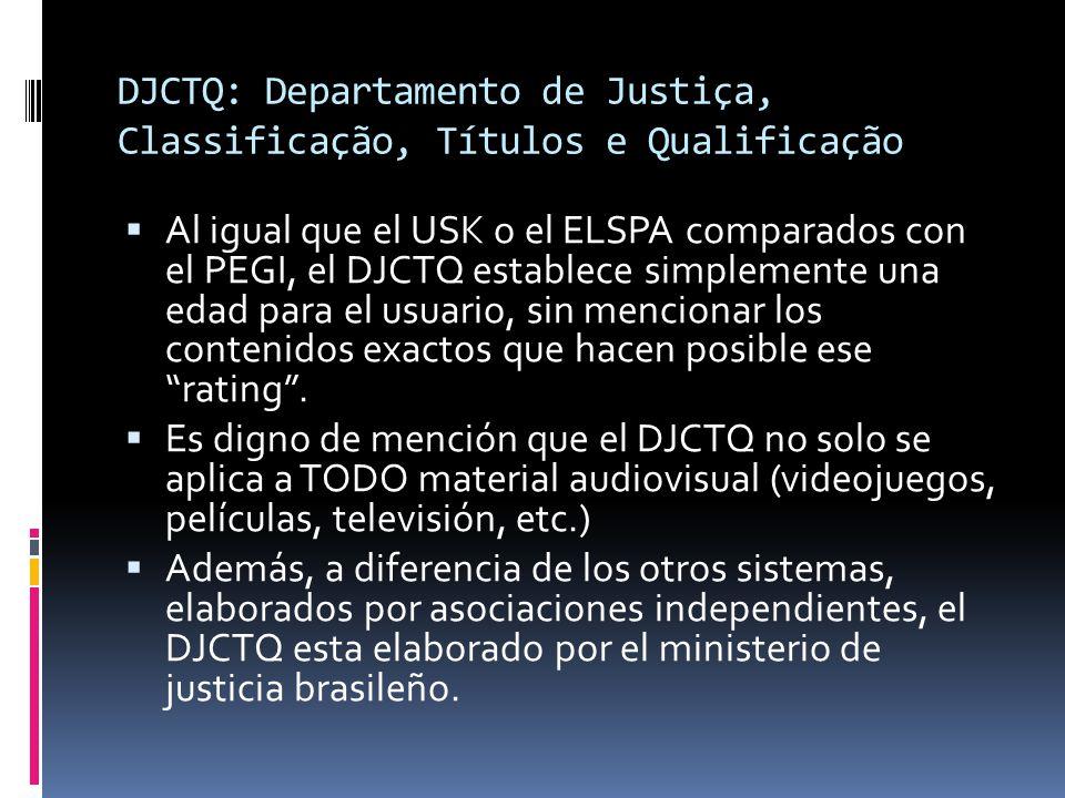 DJCTQ: Departamento de Justiça, Classificação, Títulos e Qualificação  Al igual que el USK o el ELSPA comparados con el PEGI, el DJCTQ establece simplemente una edad para el usuario, sin mencionar los contenidos exactos que hacen posible ese rating .