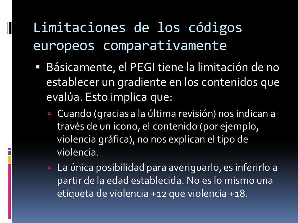 Limitaciones de los códigos europeos comparativamente  Básicamente, el PEGI tiene la limitación de no establecer un gradiente en los contenidos que evalúa.