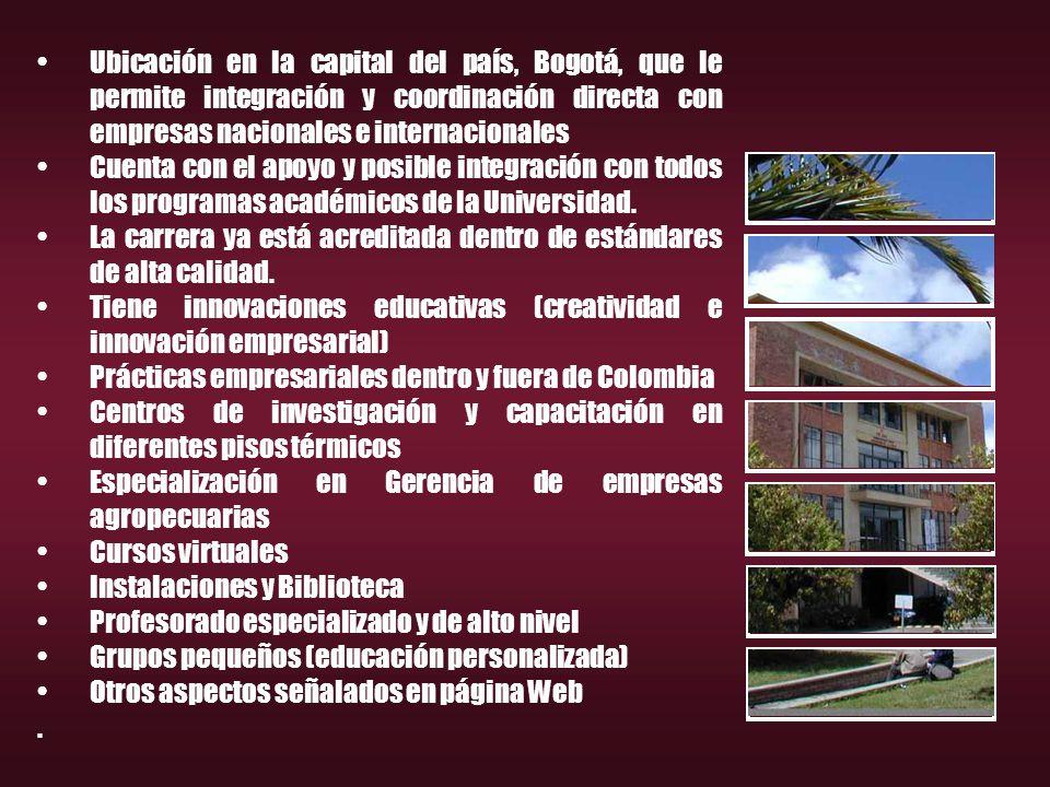 Ubicación en la capital del país, Bogotá, que le permite integración y coordinación directa con empresas nacionales e internacionales Cuenta con el apoyo y posible integración con todos los programas académicos de la Universidad.