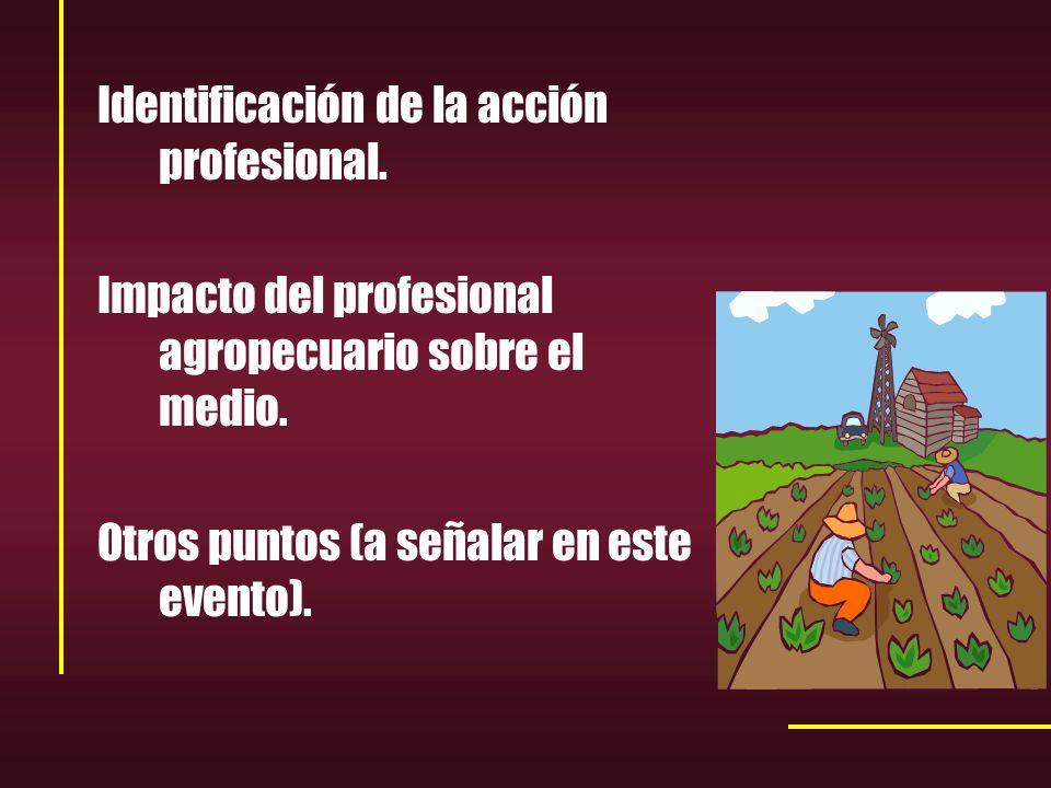 Identificación de la acción profesional. Impacto del profesional agropecuario sobre el medio.
