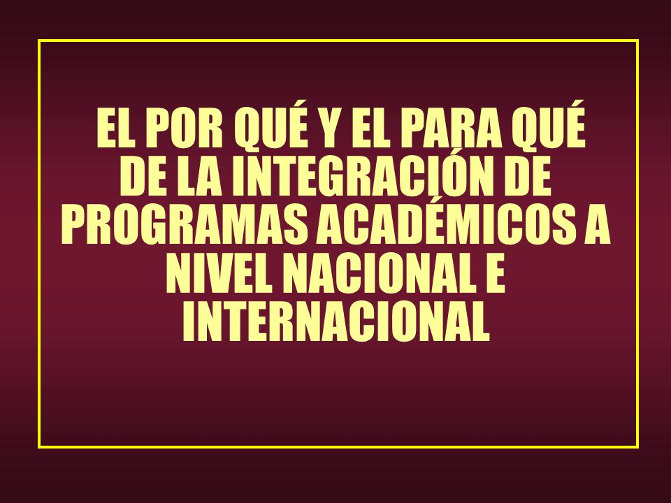 EL POR QUÉ Y EL PARA QUÉ DE LA INTEGRACIÓN DE PROGRAMAS ACADÉMICOS A NIVEL NACIONAL E INTERNACIONAL