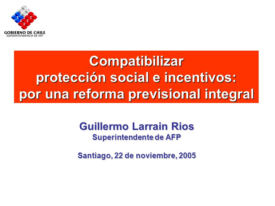 Compatibilizar protección social e incentivos: por una reforma previsional integral Guillermo Larrain Rios Superintendente de AFP Santiago, 22 de noviembre, 2005