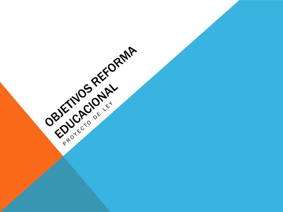 OBJETIVOS REFORMA EDUCACIONAL PROYECTO DE LEY