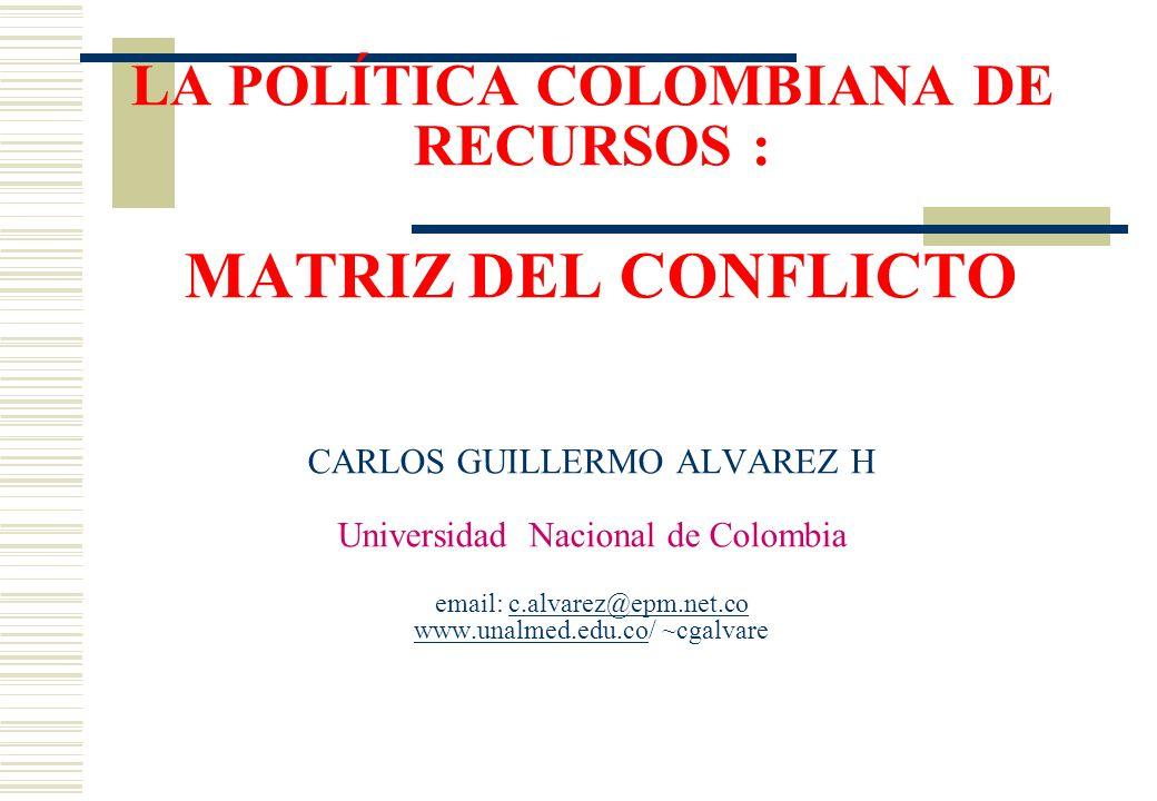 LA POLÍTICA COLOMBIANA DE RECURSOS : MATRIZ DEL CONFLICTO CARLOS GUILLERMO ALVAREZ H Universidad Nacional de Colombia email: c.alvarez@epm.net.co www.unalmed.edu.co/ ~cgalvarec.alvarez@epm.net.co www.unalmed.edu.co