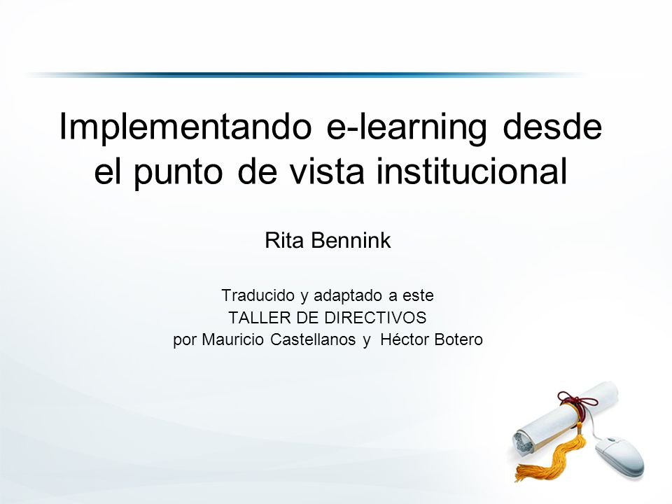 Implementando e-learning desde el punto de vista institucional Rita Bennink Traducido y adaptado a este TALLER DE DIRECTIVOS por Mauricio Castellanos y Héctor Botero