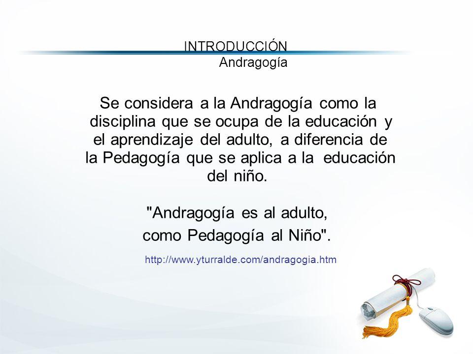 Se considera a la Andragogía como la disciplina que se ocupa de la educación y el aprendizaje del adulto, a diferencia de la Pedagogía que se aplica a la educación del niño.