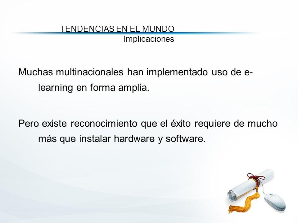 TENDENCIAS EN EL MUNDO Implicaciones Muchas multinacionales han implementado uso de e- learning en forma amplia.