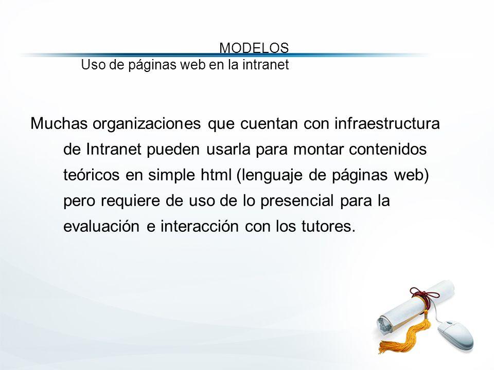 MODELOS Uso de páginas web en la intranet Muchas organizaciones que cuentan con infraestructura de Intranet pueden usarla para montar contenidos teóricos en simple html (lenguaje de páginas web) pero requiere de uso de lo presencial para la evaluación e interacción con los tutores.