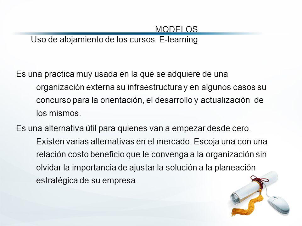 MODELOS Uso de alojamiento de los cursos E-learning Es una practica muy usada en la que se adquiere de una organización externa su infraestructura y en algunos casos su concurso para la orientación, el desarrollo y actualización de los mismos.