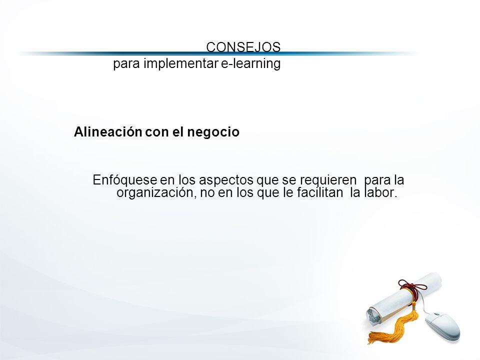 CONSEJOS para implementar e-learning Alineación con el negocio Enfóquese en los aspectos que se requieren para la organización, no en los que le facilitan la labor.