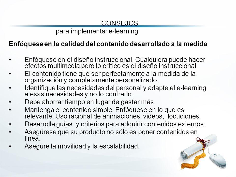CONSEJOS para implementar e-learning Enfóquese en la calidad del contenido desarrollado a la medida Enfóquese en el diseño instruccional.