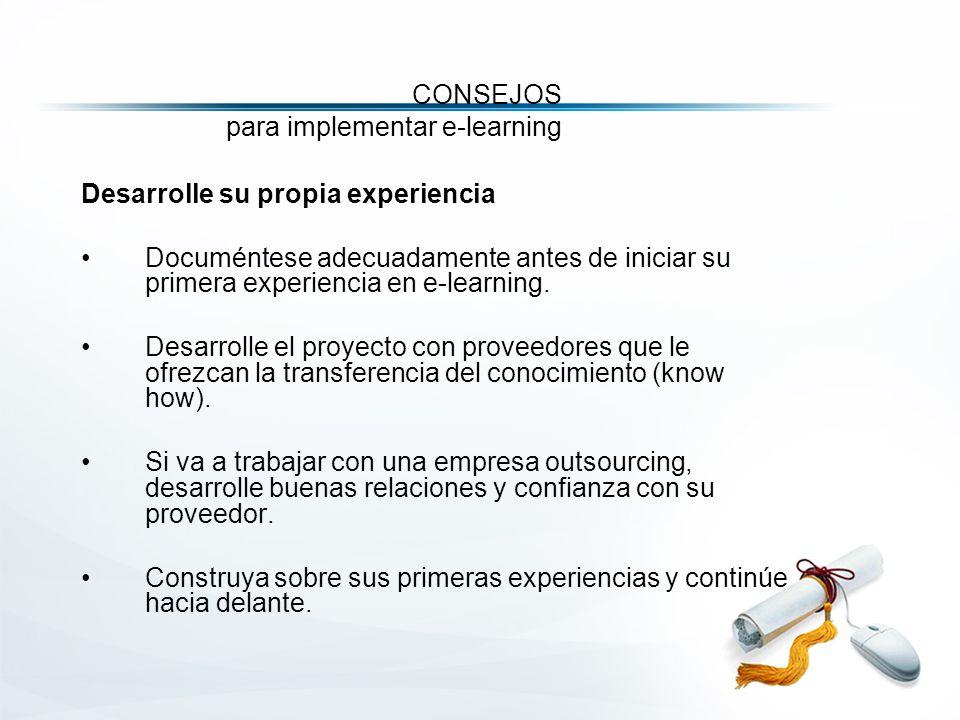 CONSEJOS para implementar e-learning Desarrolle su propia experiencia Documéntese adecuadamente antes de iniciar su primera experiencia en e-learning.