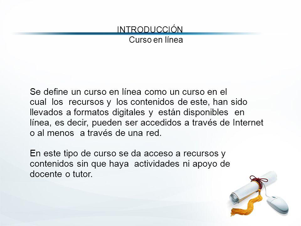 Se define un curso en línea como un curso en el cual los recursos y los contenidos de este, han sido llevados a formatos digitales y están disponibles en línea, es decir, pueden ser accedidos a través de Internet o al menos a través de una red.