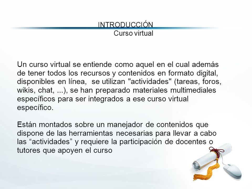 Un curso virtual se entiende como aquel en el cual además de tener todos los recursos y contenidos en formato digital, disponibles en línea, se utilizan actividades (tareas, foros, wikis, chat,...), se han preparado materiales multimediales específicos para ser integrados a ese curso virtual específico.