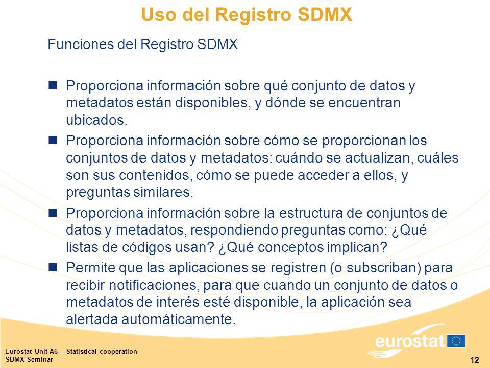 12 Eurostat Unit A6 – Statistical cooperation SDMX Seminar Uso del Registro SDMX Funciones del Registro SDMX Proporciona información sobre qué conjunto de datos y metadatos están disponibles, y dónde se encuentran ubicados.