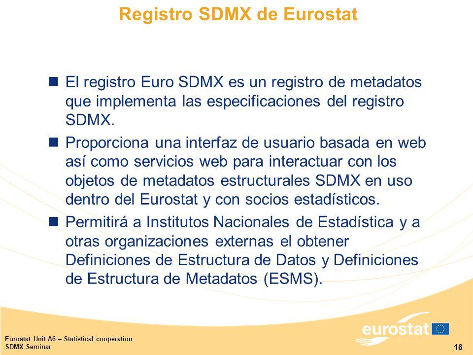 16 Eurostat Unit A6 – Statistical cooperation SDMX Seminar Registro SDMX de Eurostat El registro Euro SDMX es un registro de metadatos que implementa las especificaciones del registro SDMX.