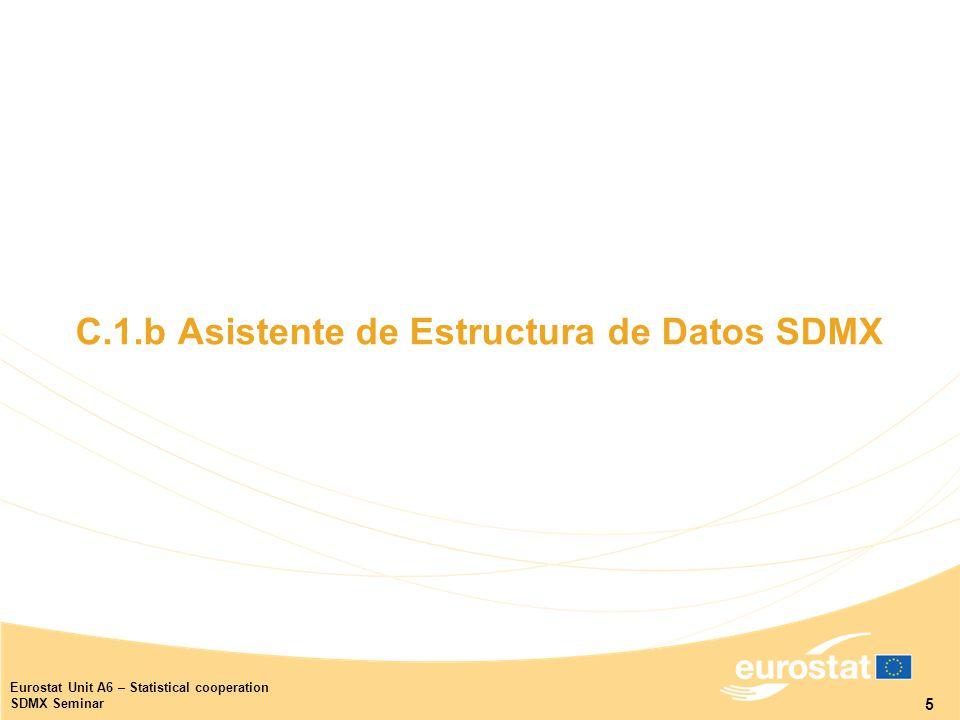 5 Eurostat Unit A6 – Statistical cooperation SDMX Seminar C.1.b Asistente de Estructura de Datos SDMX