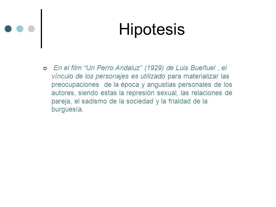 Hipotesis En el film Un Perro Andaluz (1929) de Luis Bueñuel, el vínculo de los personajes es utilizado para materializar las preocupaciones de la época y angustias personales de los autores, siendo estas la represión sexual, las relaciones de pareja, el sadismo de la sociedad y la frialdad de la burguesía.