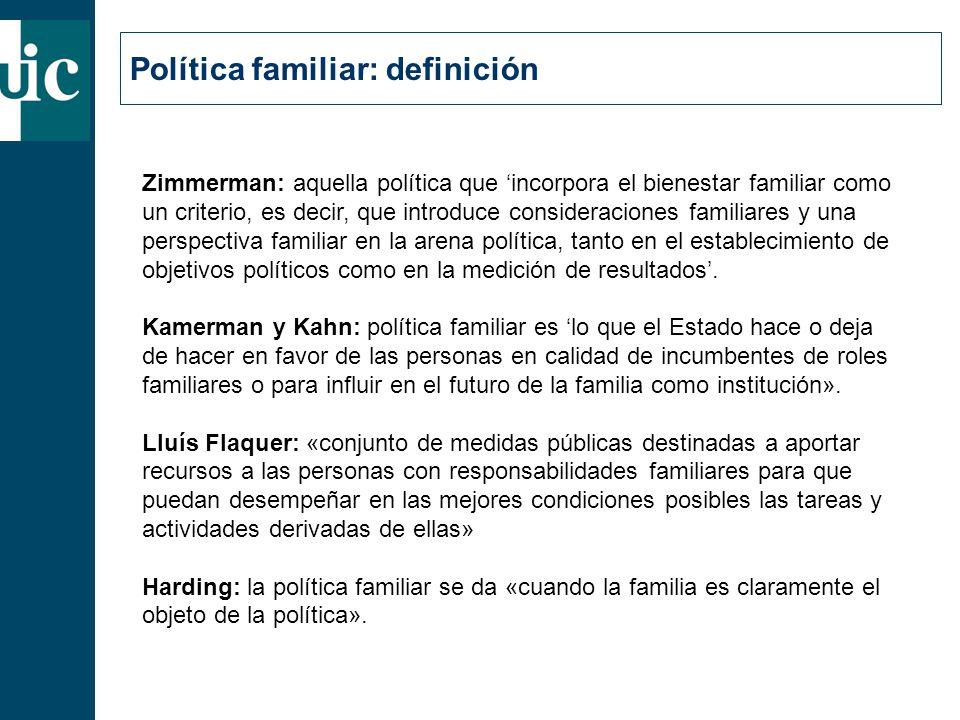 Política familiar: definición Zimmerman: aquella política que 'incorpora el bienestar familiar como un criterio, es decir, que introduce consideraciones familiares y una perspectiva familiar en la arena política, tanto en el establecimiento de objetivos políticos como en la medición de resultados'.