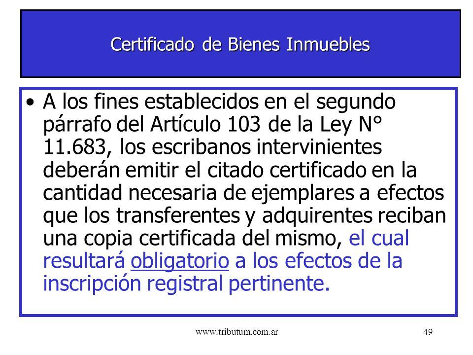 www.tributum.com.ar49 Certificado de Bienes Inmuebles A los fines establecidos en el segundo párrafo del Artículo 103 de la Ley N° 11.683, los escribanos intervinientes deberán emitir el citado certificado en la cantidad necesaria de ejemplares a efectos que los transferentes y adquirentes reciban una copia certificada del mismo, el cual resultará obligatorio a los efectos de la inscripción registral pertinente.