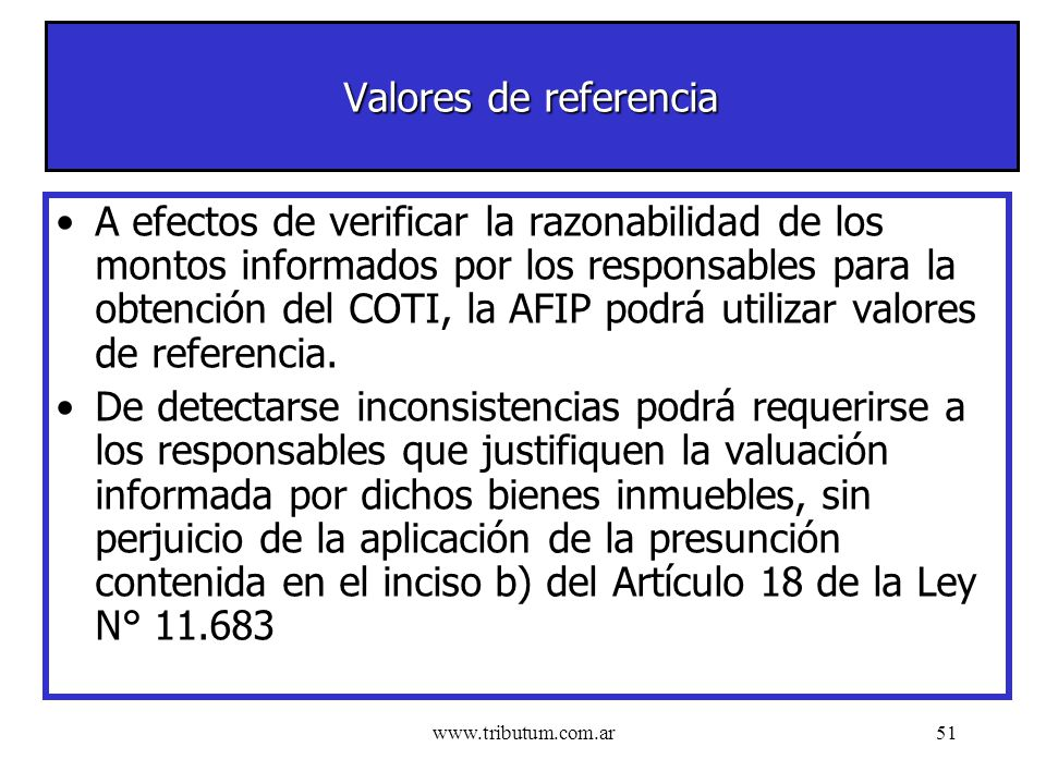www.tributum.com.ar51 Valores de referencia A efectos de verificar la razonabilidad de los montos informados por los responsables para la obtención del COTI, la AFIP podrá utilizar valores de referencia.