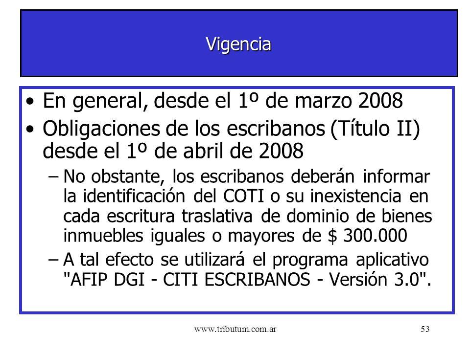 www.tributum.com.ar53 Vigencia En general, desde el 1º de marzo 2008 Obligaciones de los escribanos (Título II) desde el 1º de abril de 2008 –No obstante, los escribanos deberán informar la identificación del COTI o su inexistencia en cada escritura traslativa de dominio de bienes inmuebles iguales o mayores de $ 300.000 –A tal efecto se utilizará el programa aplicativo AFIP DGI - CITI ESCRIBANOS - Versión 3.0 .