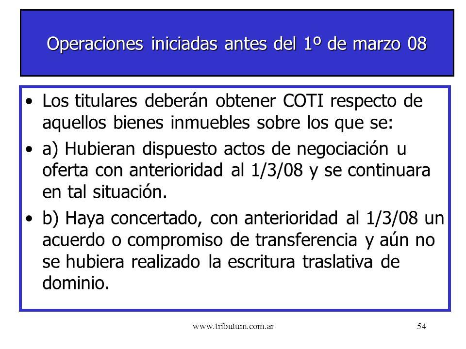 www.tributum.com.ar54 Operaciones iniciadas antes del 1º de marzo 08 Los titulares deberán obtener COTI respecto de aquellos bienes inmuebles sobre los que se: a) Hubieran dispuesto actos de negociación u oferta con anterioridad al 1/3/08 y se continuara en tal situación.