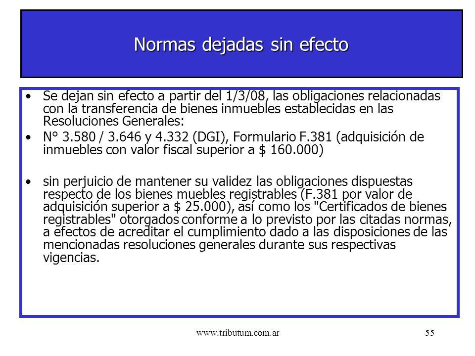 www.tributum.com.ar55 Normas dejadas sin efecto Se dejan sin efecto a partir del 1/3/08, las obligaciones relacionadas con la transferencia de bienes inmuebles establecidas en las Resoluciones Generales: N° 3.580 / 3.646 y 4.332 (DGI), Formulario F.381 (adquisición de inmuebles con valor fiscal superior a $ 160.000) sin perjuicio de mantener su validez las obligaciones dispuestas respecto de los bienes muebles registrables (F.381 por valor de adquisición superior a $ 25.000), así como los Certificados de bienes registrables otorgados conforme a lo previsto por las citadas normas, a efectos de acreditar el cumplimiento dado a las disposiciones de las mencionadas resoluciones generales durante sus respectivas vigencias.