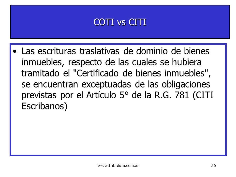 www.tributum.com.ar56 COTI vs CITI Las escrituras traslativas de dominio de bienes inmuebles, respecto de las cuales se hubiera tramitado el Certificado de bienes inmuebles , se encuentran exceptuadas de las obligaciones previstas por el Artículo 5° de la R.G.