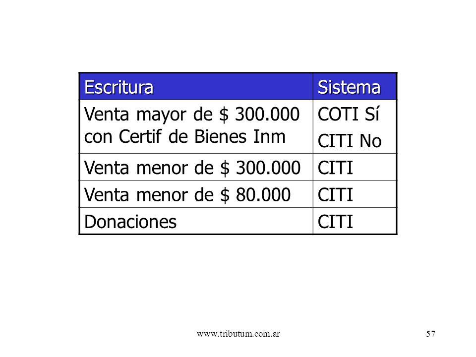 www.tributum.com.ar57 EscrituraSistema Venta mayor de $ 300.000 con Certif de Bienes Inm COTI Sí CITI No Venta menor de $ 300.000CITI Venta menor de $ 80.000CITI DonacionesCITI
