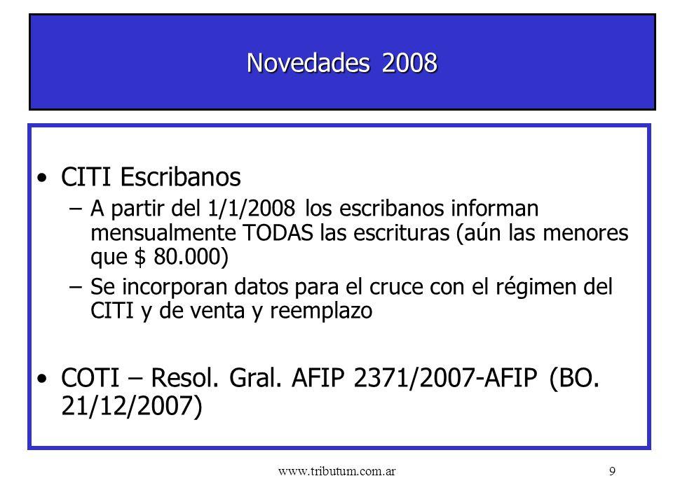 www.tributum.com.ar9 Novedades 2008 CITI Escribanos –A partir del 1/1/2008 los escribanos informan mensualmente TODAS las escrituras (aún las menores que $ 80.000) –Se incorporan datos para el cruce con el régimen del CITI y de venta y reemplazo COTI – Resol.