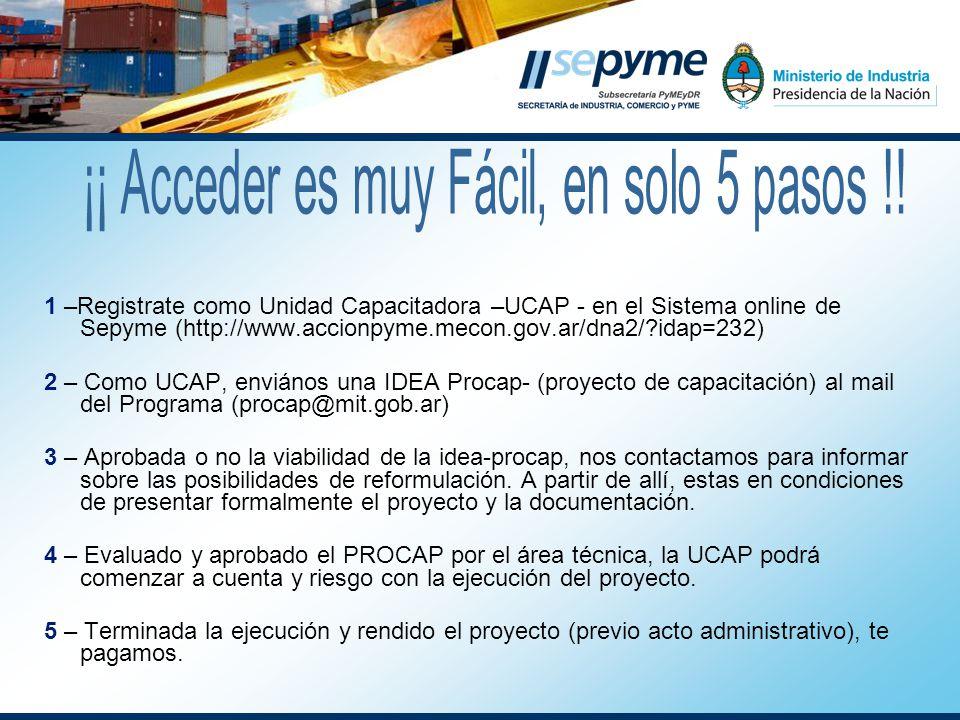 1 –Registrate como Unidad Capacitadora –UCAP - en el Sistema online de Sepyme (http://www.accionpyme.mecon.gov.ar/dna2/ idap=232) 2 – Como UCAP, enviános una IDEA Procap- (proyecto de capacitación) al mail del Programa (procap@mit.gob.ar) 3 – Aprobada o no la viabilidad de la idea-procap, nos contactamos para informar sobre las posibilidades de reformulación.