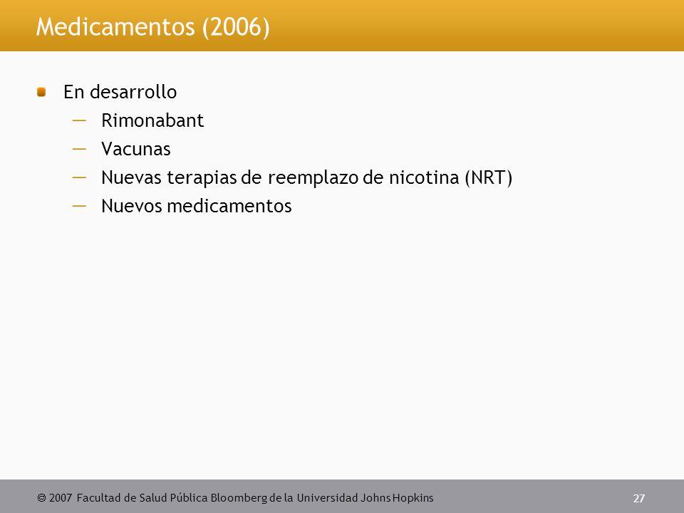  2007 Facultad de Salud Pública Bloomberg de la Universidad Johns Hopkins 27 Medicamentos (2006) En desarrollo  Rimonabant  Vacunas  Nuevas terapias de reemplazo de nicotina (NRT)  Nuevos medicamentos