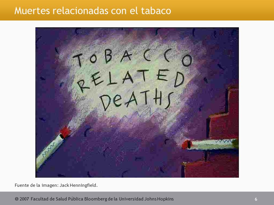  2007 Facultad de Salud Pública Bloomberg de la Universidad Johns Hopkins 6 Muertes relacionadas con el tabaco Fuente de la imagen: Jack Henningfield.